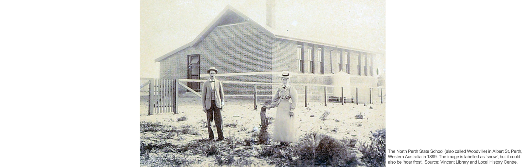 The North Perth State School (also called Woodville) in Albert St, Perth, Western Australia in 1899. The image is labelled as 'snow', but it could also be 'hoar frost'. Source: Vincent Library and Local History Centre.
