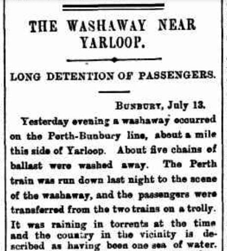 The West Australian newspaper reported that a train was washed off the tracks about 120km south of Perth, as a result of flooding and torrential rain on 12 July 1898. The disaster caused significant damage and impacted on many people living in the area at the time. Source: Trove.